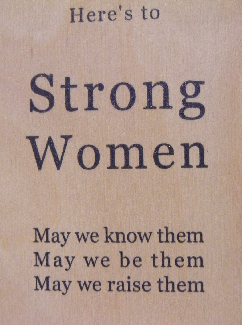 'Here's to strong women, may we know them, may we be them, may we raise them'